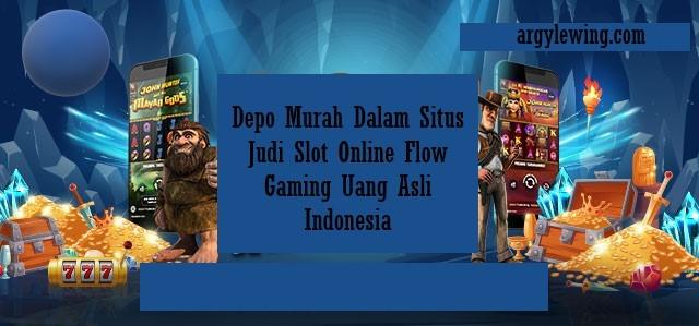 Depo Murah Dalam Situs Judi Slot Online Flow Gaming Uang Asli Indonesia